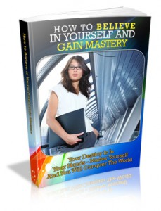How To Believe In Yourself And Gain Mastery